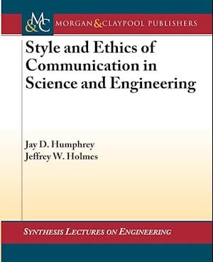 Style and Ethics of Communication in Science and Engineering af Jeffrey W. Holmes, Jay D. Humphrey