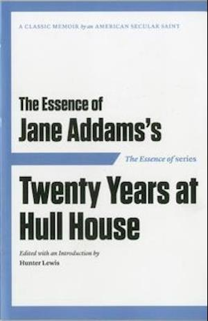 The Essence of . . . Jane Addams S Twenty Years at Hull House af Hunter Lewis, Jane Addams