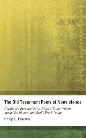The Old Testament Roots of Nonviolence af Philip E. Friesen