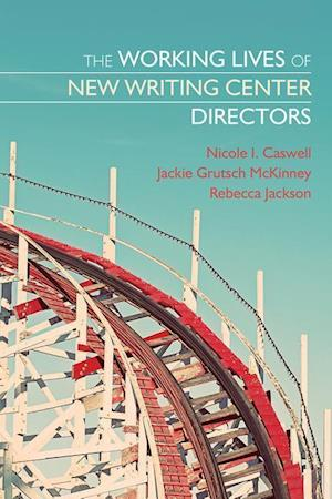 The Working Lives of New Writing Center Directors af Jackie Grutsch McKinney