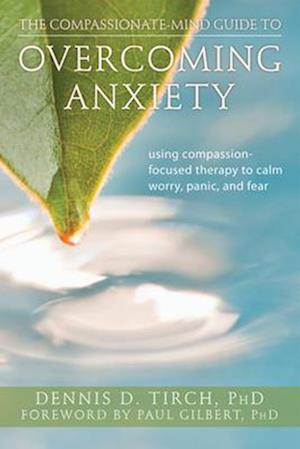 The Compassionate-Mind Guide to Overcoming Anxiety af Dennis Tirch