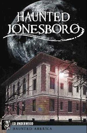 Haunted Jonesboro af Edward L. Underwood