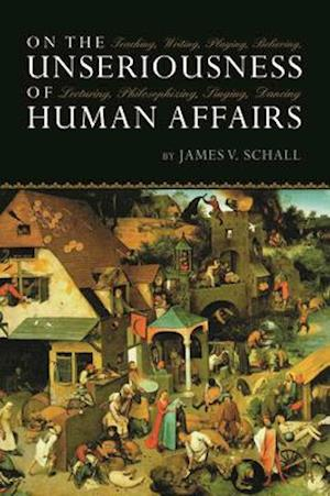 On the Unseriousness of Human Affairs af James V Schall