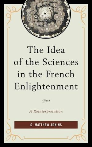 Idea of the Sciences in the French Enlightenment af G. Matthew Adkins