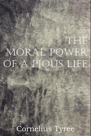 The Moral Power of a Pious Life af Cornelius Tyree