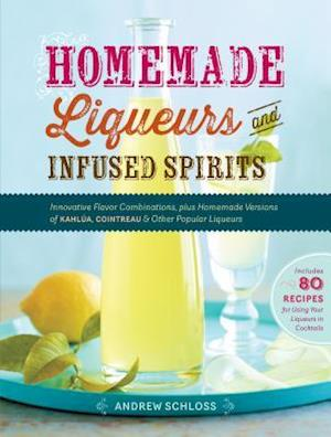 Homemade Liqueurs and Infused Spirits af Andrew Schloss
