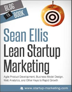 Lean Startup Marketing: Agile Product Development, Business Model Design, Web Analytics, and Other Keys to Rapid Growth af Sean Ellis