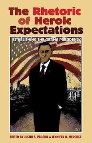 The Rhetoric of Heroic Expectations af Justin S. Vaughn, Jennifer R. Mercieca