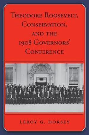 Theodore Roosevelt, Conservation, and the 1908 Governors' Conference af Leroy G. Dorsey
