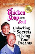 Chicken Soup for the Soul Unlocking the Secrets to Living Your Dreams (CHICKEN SOUP FOR THE SOUL)