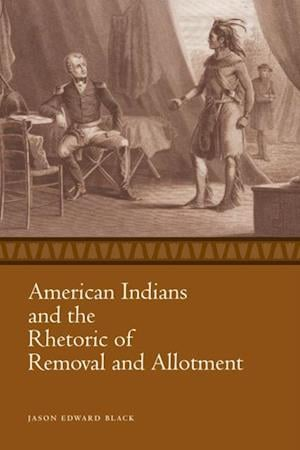 American Indians and the Rhetoric of Removal and Allotment af Jason Edward Black