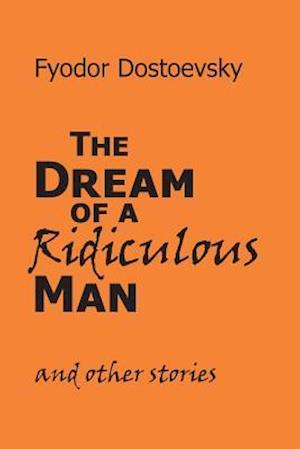 The Dream of a Ridiculous Man and Other Stories af Fyodor Mikhailovich Dostoevsky