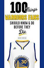 100 Things Warriors Fans Should Know and Do Before They Die (100 Things...fans Should Know)