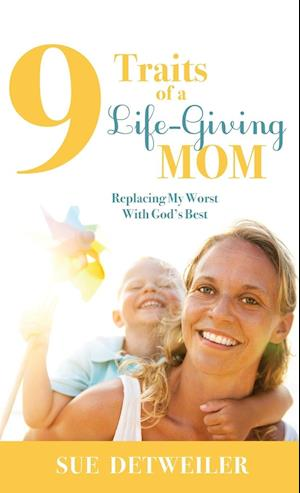 9 Traits of a Life-Giving Mom af Sue Detweiler