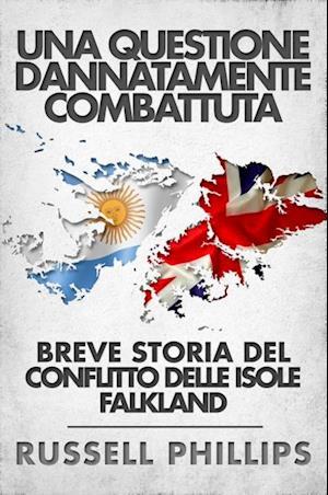 Una Questione Dannatamente Combattuta: Breve Storia Del Conflitto Delle Isole Falkland af Russell Phillips
