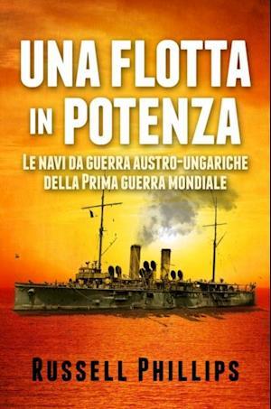 Una Flotta In Potenza. Le Navi Da Guerra Austro-Ungariche Della Prima Guerra Mondiale. af Russell Phillips