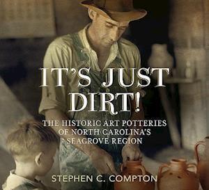 Bog, paperback It S Just Dirt! the Historic Art Potteries of North Carolina S Seagrove Region af Stephen C. Compton