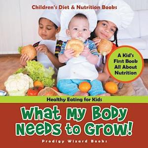 Bog, paperback What My Body Needs to Grow! a Kid's First Book All about Nutrition - Healthy Eating for Kids - Children's Diet & Nutrition Books af Prodigy Wizard