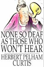 None so Deaf as Those Who Won't Hear af Herbert Pelham Curtis