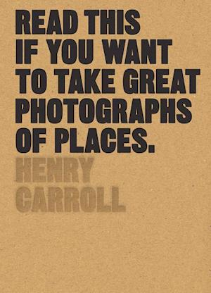 Bog, paperback Read This If You Want to Take Great Photographs of Places af Henry Carroll