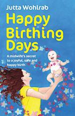 Happy Birthing Days - A Midwife's Secret to a Joyful, Safe and Happy Birth