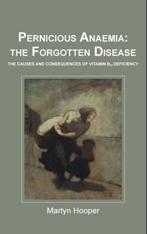 Pernicious Anaemia: The Forgotten Disease af Martyn Hooper