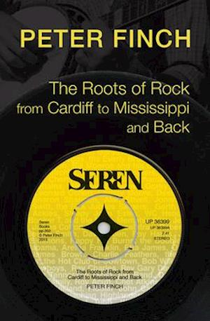 The Roots of Rock, from Cardiff to Mississippi and Back af Peter Finch