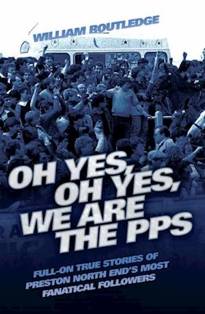 Oh Yes, Oh Yes, We are the PPS - Full-on True Stories of Preston North End's Most Fanatical Followers af William Routledge