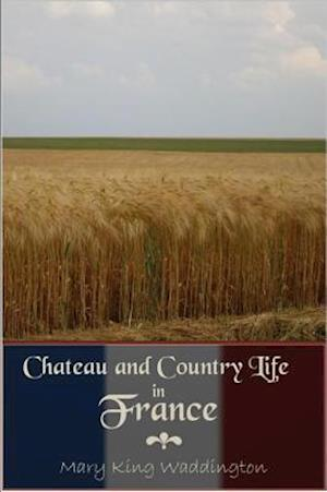 Chateau and Country Life in France af Mary King Waddington
