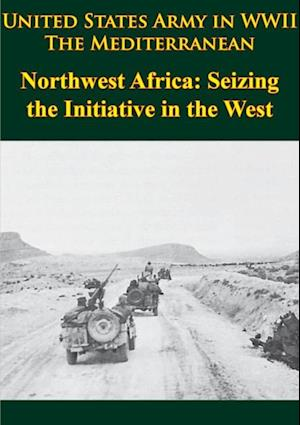 United States Army in WWII - the Mediterranean - Northwest Africa: Seizing the Initiative in the West af George F. Howe