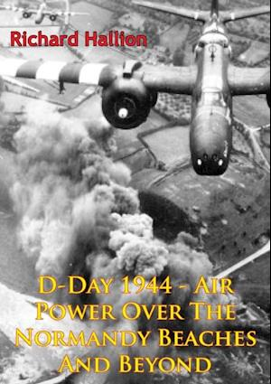 D-Day 1944 - Air Power Over The Normandy Beaches And Beyond [Illustrated Edition] af Richard P. Hallion