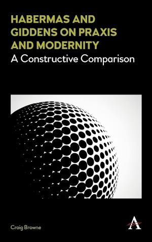 Habermas and Giddens on Praxis and Modernity af Craig Browne