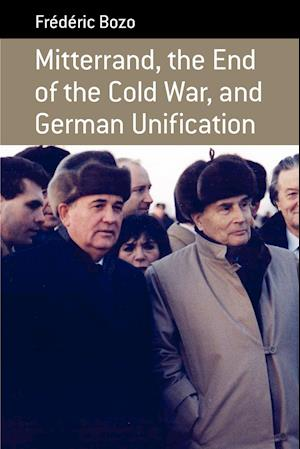 Mitterrand, the End of the Cold War, and German Unification af Frederic Bozo, Frdric Bozo