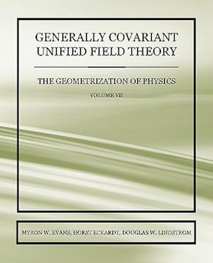 Generally Covariant Unified Field Theory - The Geometrization of Physics - Volume VII af Horst Eckardt, Douglas W. Lindstrom, Myron W. Evans