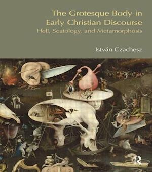 The Grotesque Body in Early Christian Discourse af Istvan Czachesz