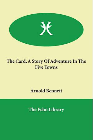 The Card, a Story of Adventure in the Five Towns af Arnold Bennett
