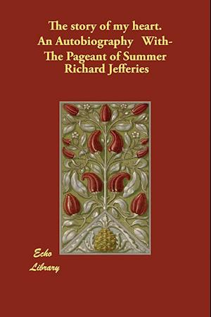 The Story of My Heart. an Autobiography With- The Pageant of Summer af Richard Jefferies