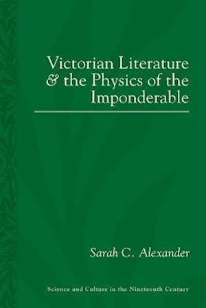 Victorian Literature and the Physics of the Imponderable af Sarah C. Alexander
