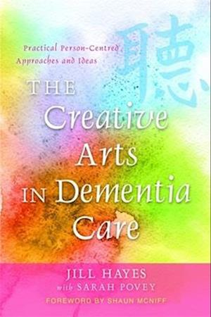 The Creative Arts in Dementia Care af Sarah Povey, Shaun Mcniff, Jill Hayes