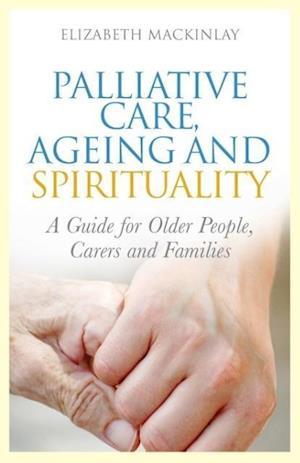 Palliative Care, Ageing and Spirituality af Elizabeth Mackinlay