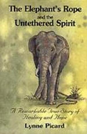 The Elephant's Rope and the Untethered Spirit a Remarkable True Story of Healing and Hope af Picard, Lynne Picard
