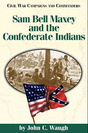 Sam Bell Maxey and the Confederate Indians af Grady McWhiney, John Waugh