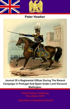 Journal Of a Regimental Officer During The Recent Campaign In Portugal And Spain Under Lord Viscount Wellington. af Peter Hawker