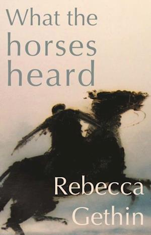 What the Horses Heard af Rebecca Gethin