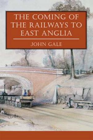The Coming of the Railways to East Anglia af John Gale