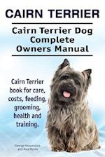 Cairn Terrier. Cairn Terrier Dog Complete Owners Manual. Cairn Terrier Book for Care, Costs, Feeding, Grooming, Health and Training.