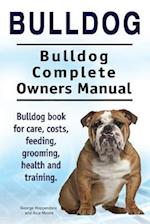 Bulldog. Bulldog Complete Owners Manual. Bulldog Book for Care, Costs, Feeding, Grooming, Health and Training.