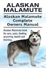 Alaskan Malamute. Alaskan Malamute Complete Owners Manual. Alaskan Malamute Book for Care, Costs, Feeding, Grooming, Health and Training.