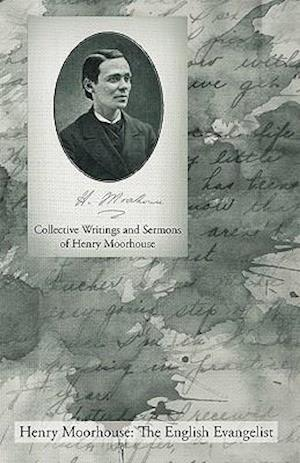 Collective Writings and Sermons of Henry Moorhouse af Henry Moorhouse