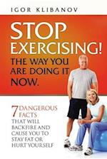Stop Exercising! the Way You Are Doing It Now.